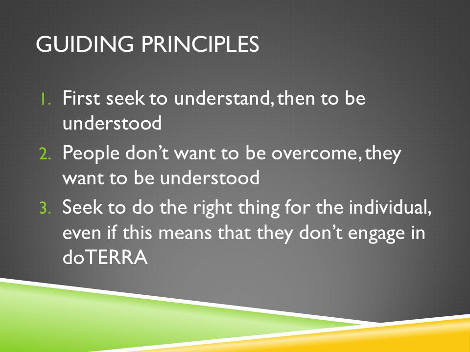 Guiding Principles First seek to understand, then to be understood