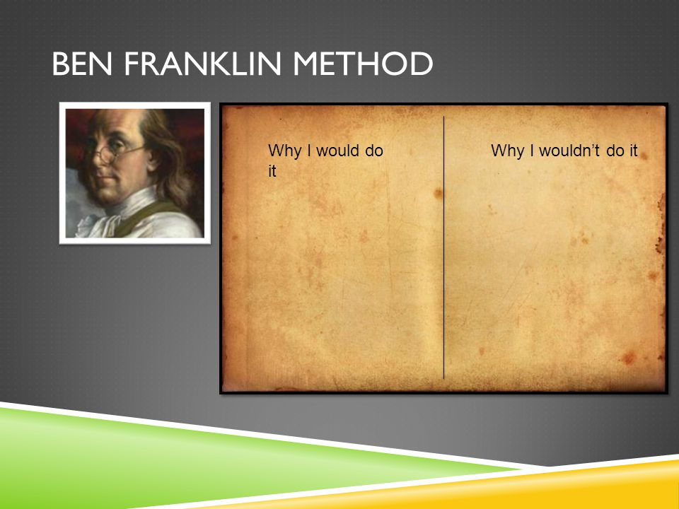 Ben Franklin Method Why I would do it Why I wouldn't do it
