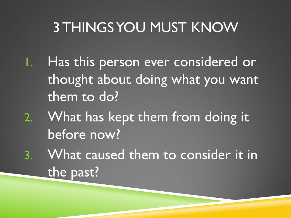 3 things you must know Has this person ever considered or thought about doing what you want them to do