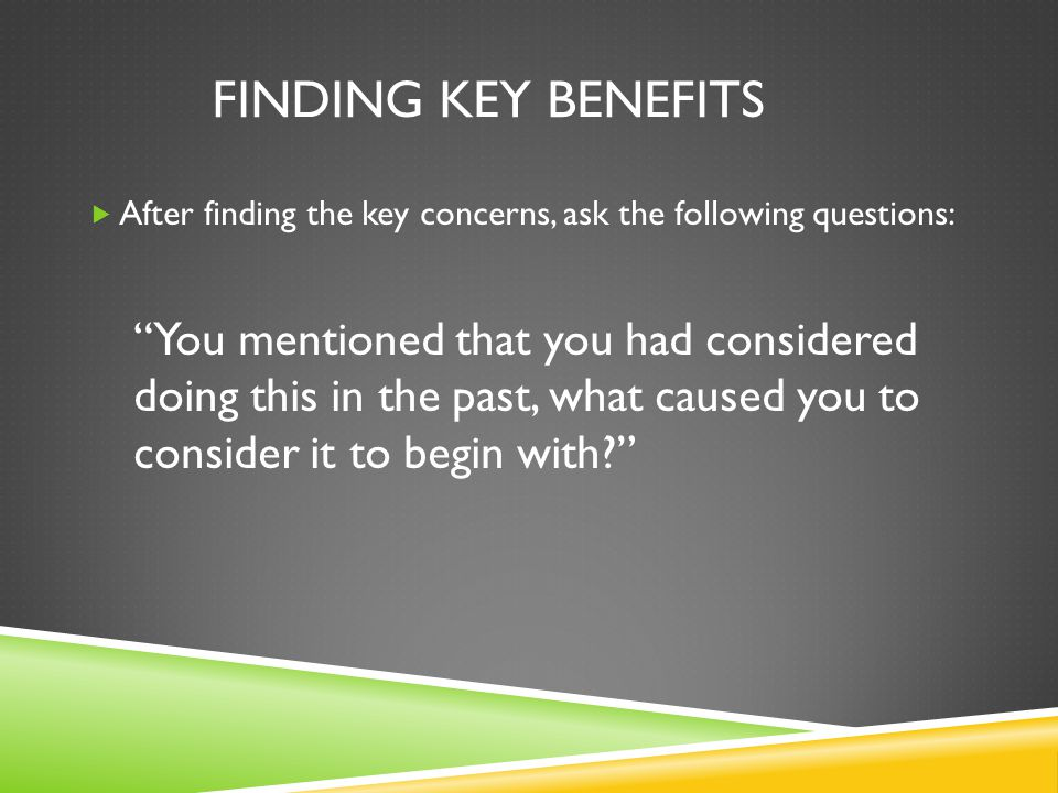 Finding key Benefits After finding the key concerns, ask the following questions: