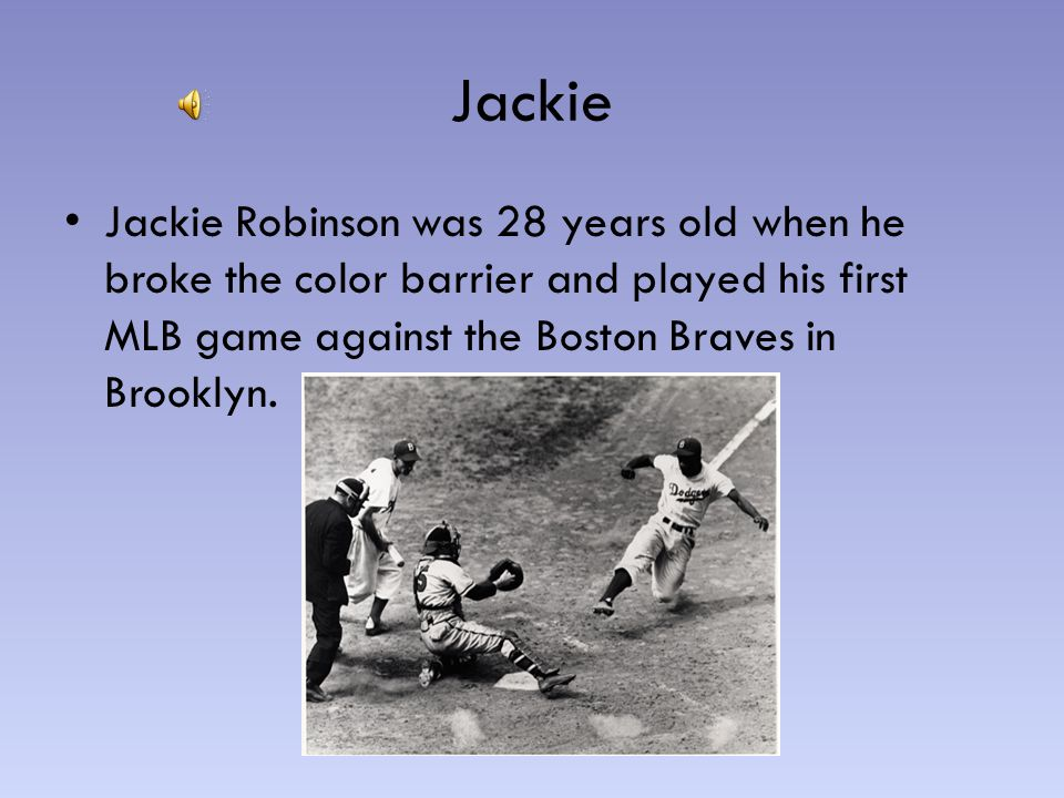 Jackie Jackie Robinson was 28 years old when he broke the color barrier and played his first MLB game against the Boston Braves in Brooklyn.
