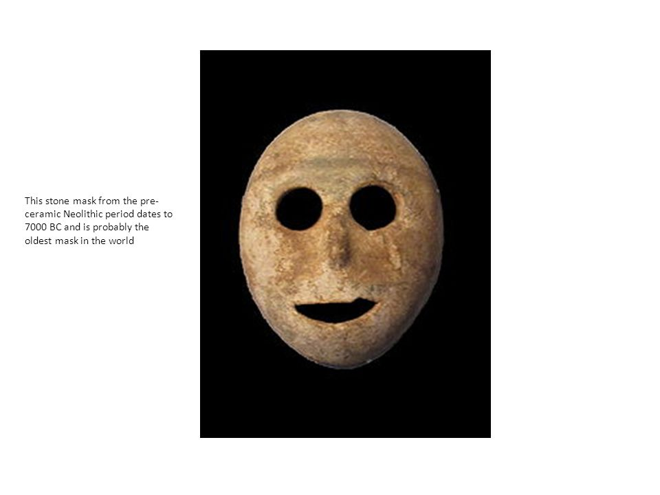 This stone mask from the pre-ceramic Neolithic period dates to 7000 BC and is probably the oldest mask in the world