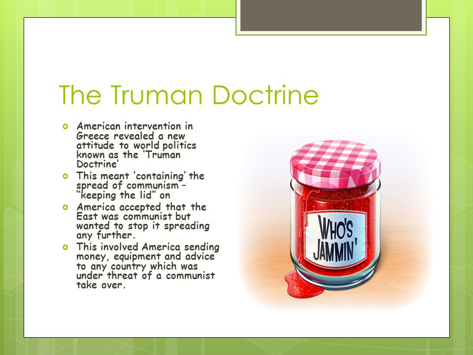 The Truman Doctrine American intervention in Greece revealed a new attitude to world politics known as the 'Truman Doctrine'
