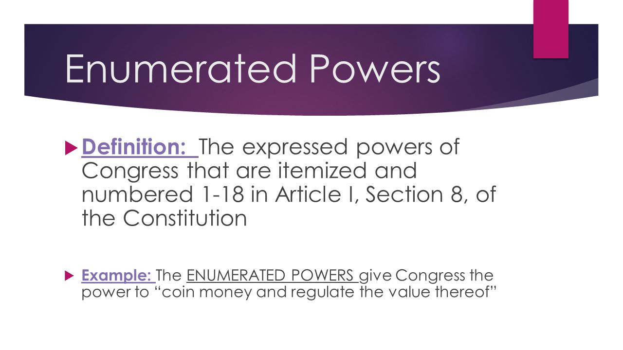 Enumerated Powers Definition: The expressed powers of Congress that are itemized and numbered 1-18 in Article I, Section 8, of the Constitution.