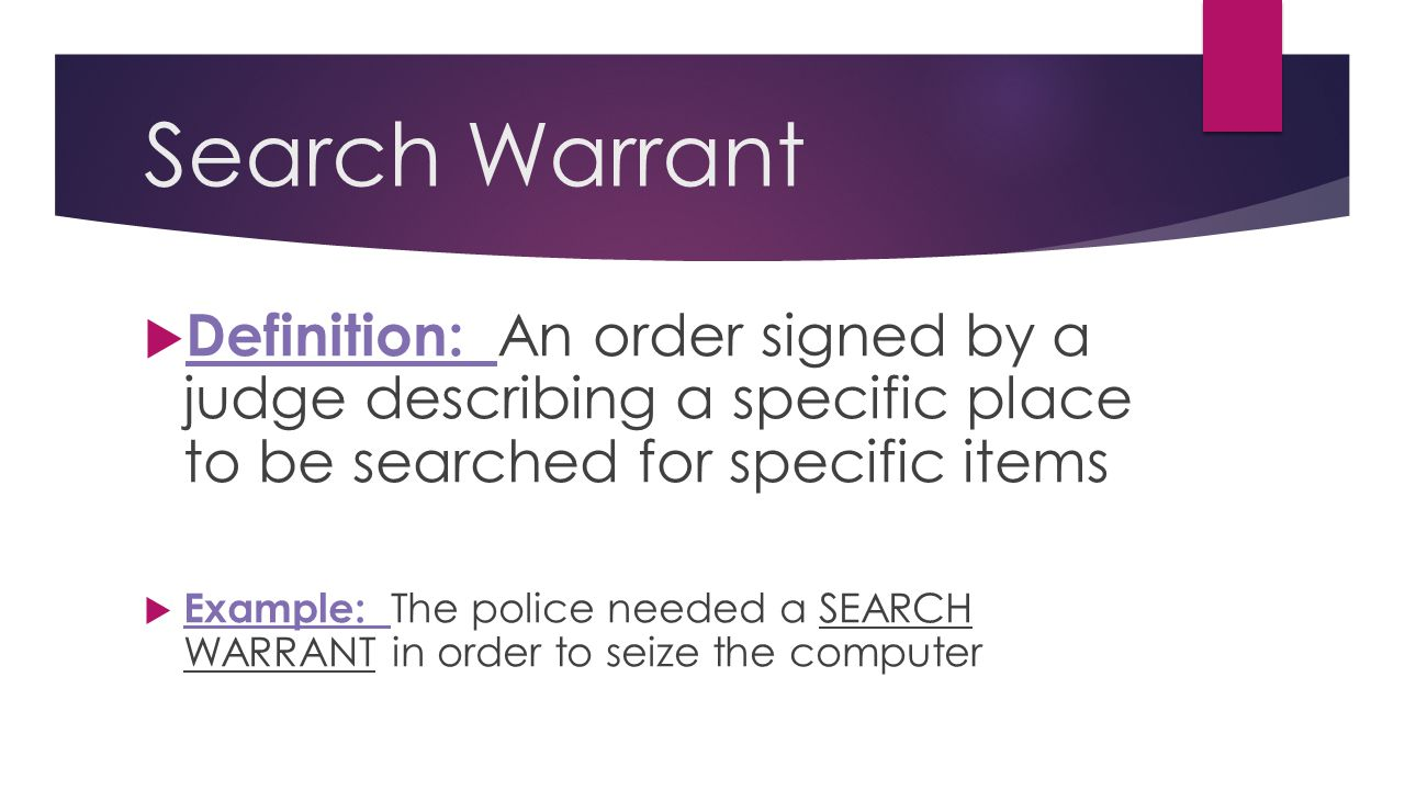 Search Warrant Definition: An order signed by a judge describing a specific place to be searched for specific items.