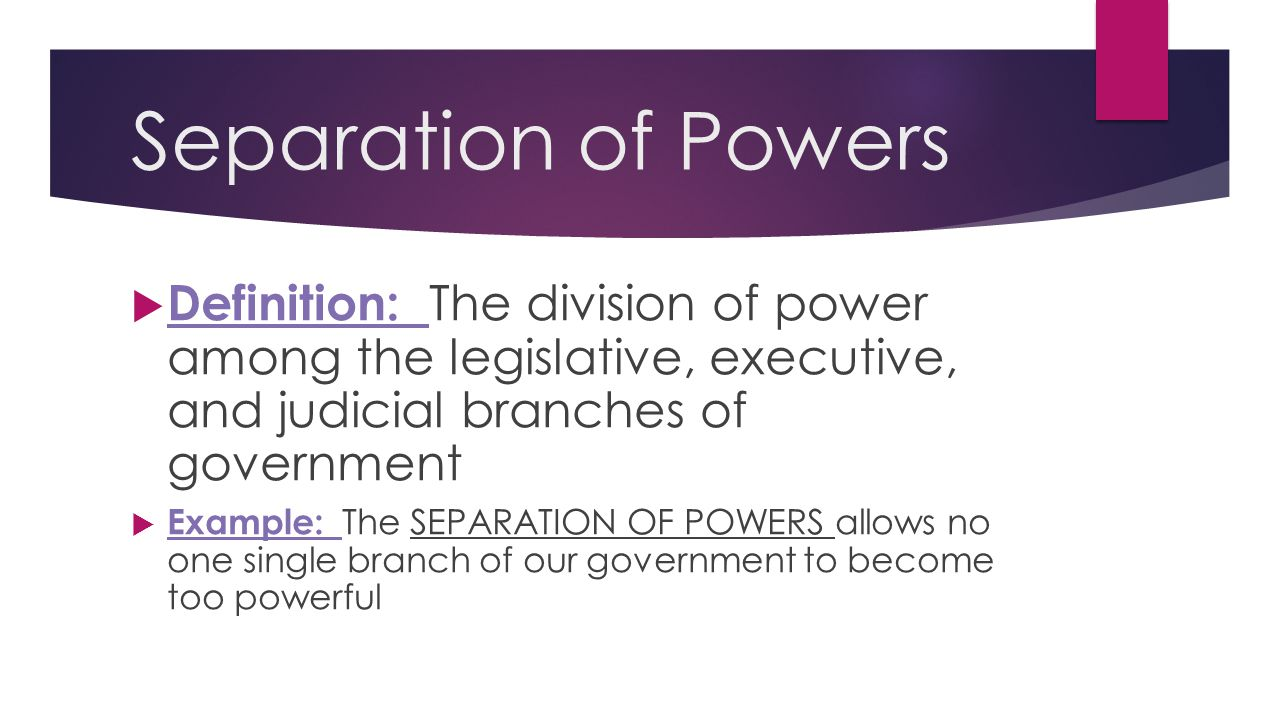 Separation of Powers Definition: The division of power among the legislative, executive, and judicial branches of government.