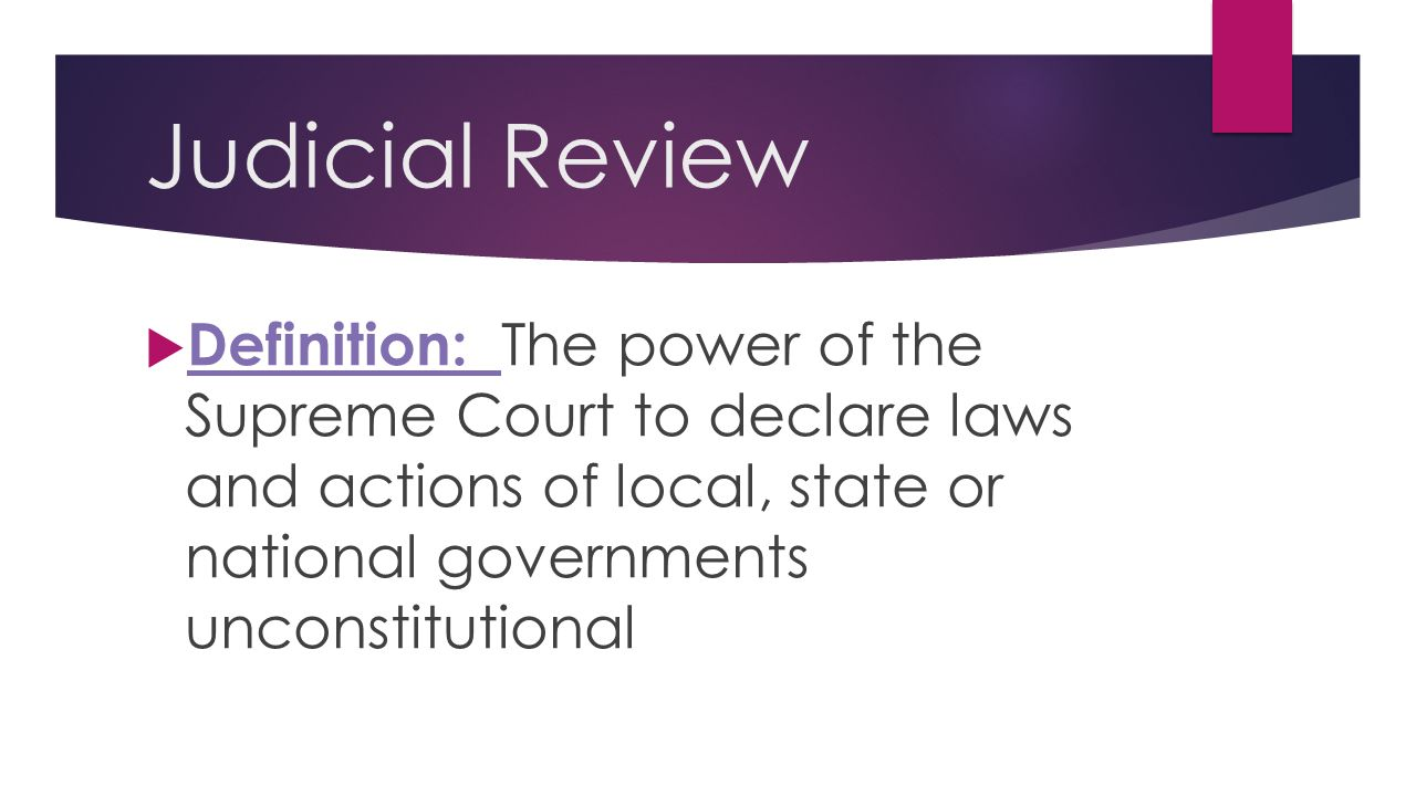 Judicial Review Definition: The power of the Supreme Court to declare laws and actions of local, state or national governments unconstitutional.