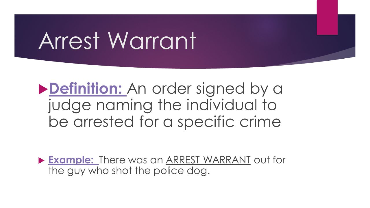 Arrest Warrant Definition: An order signed by a judge naming the individual to be arrested for a specific crime.