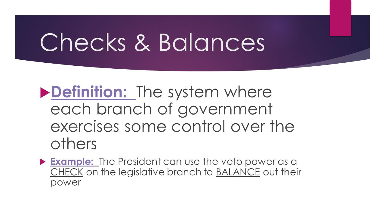 Checks & Balances Definition: The system where each branch of government exercises some control over the others.