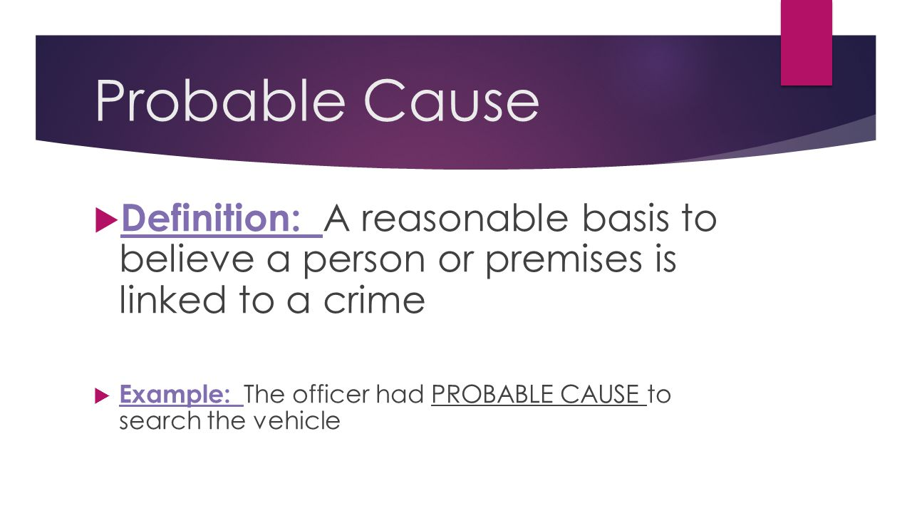 Probable Cause Definition: A reasonable basis to believe a person or premises is linked to a crime.