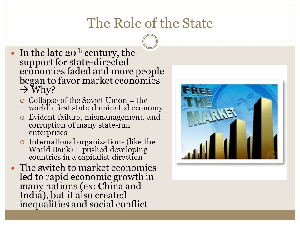 The Role of the State In the late 20th century, the support for state-directed economies faded and more people began to favor market economies  Why