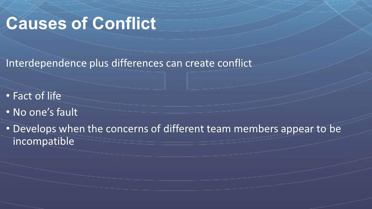 Causes of Conflict Interdependence plus differences can create conflict. Fact of life. No one's fault.
