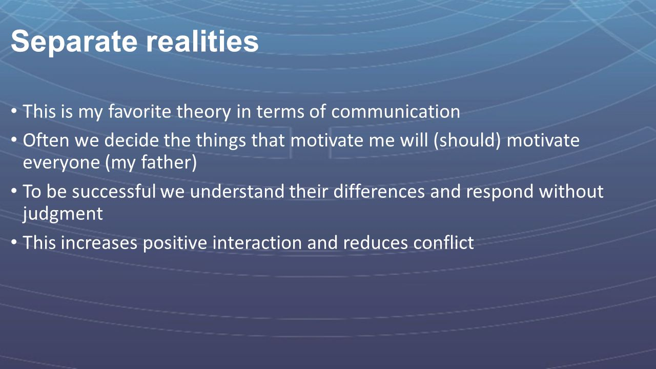 Separate realities This is my favorite theory in terms of communication.