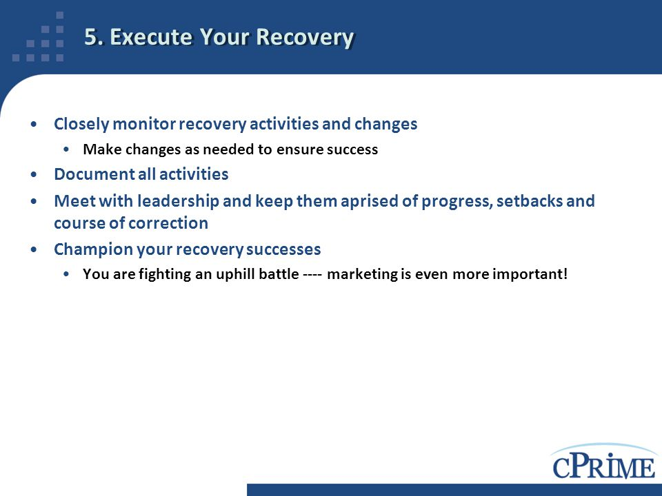 5. Execute Your Recovery Closely monitor recovery activities and changes. Make changes as needed to ensure success.