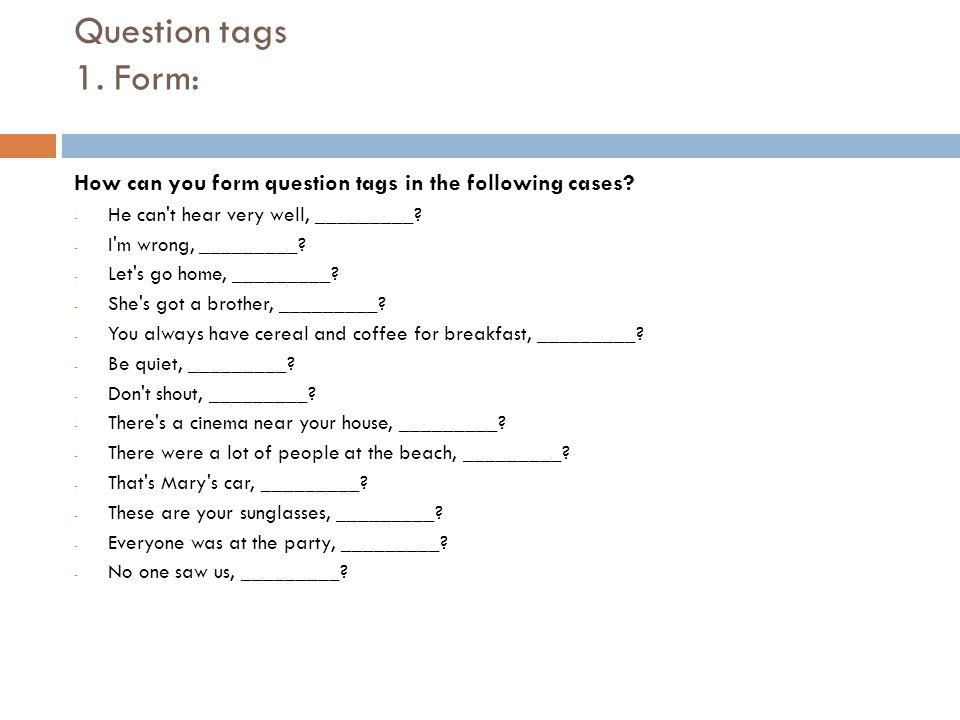 Question tags 1. Form: How can you form question tags in the following cases He can t hear very well, _________