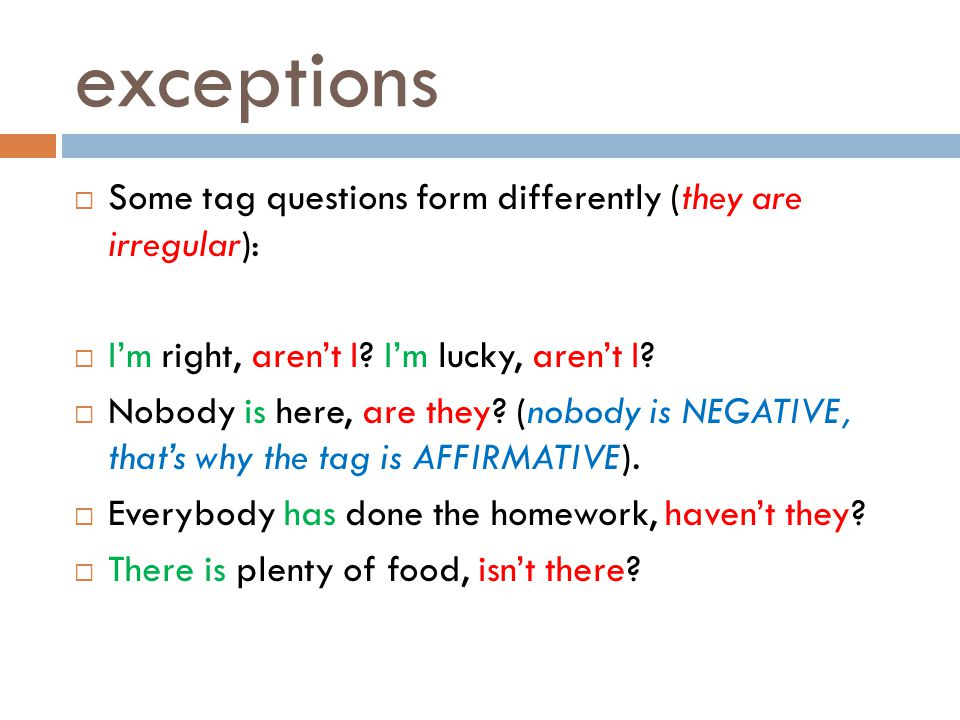 exceptions Some tag questions form differently (they are irregular):