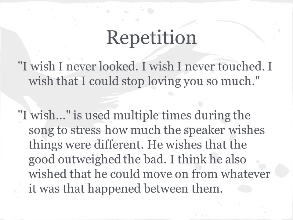 Repetition I wish I never looked. I wish I never touched. I wish that I could stop loving you so much.