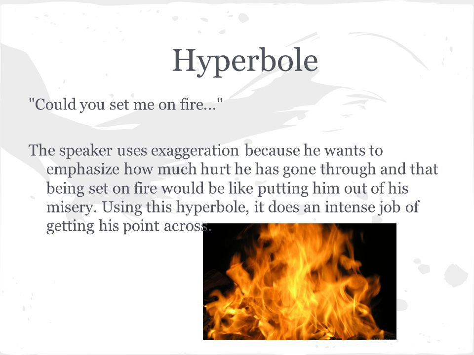 Hyperbole Could you set me on fire...