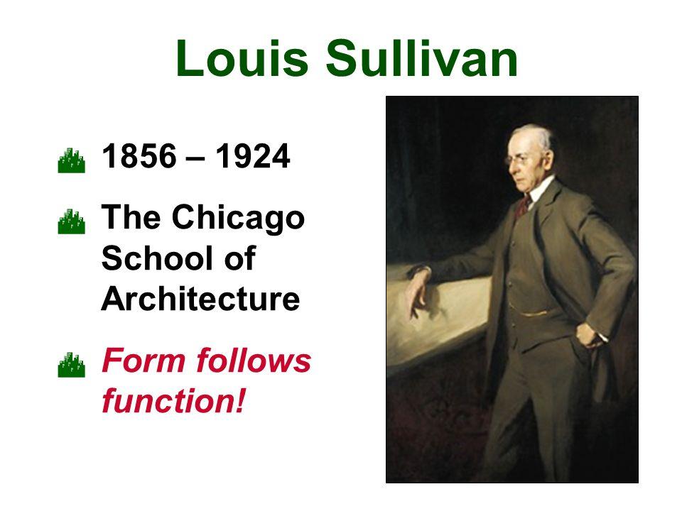 Louis Sullivan 1856 – 1924 The Chicago School of Architecture