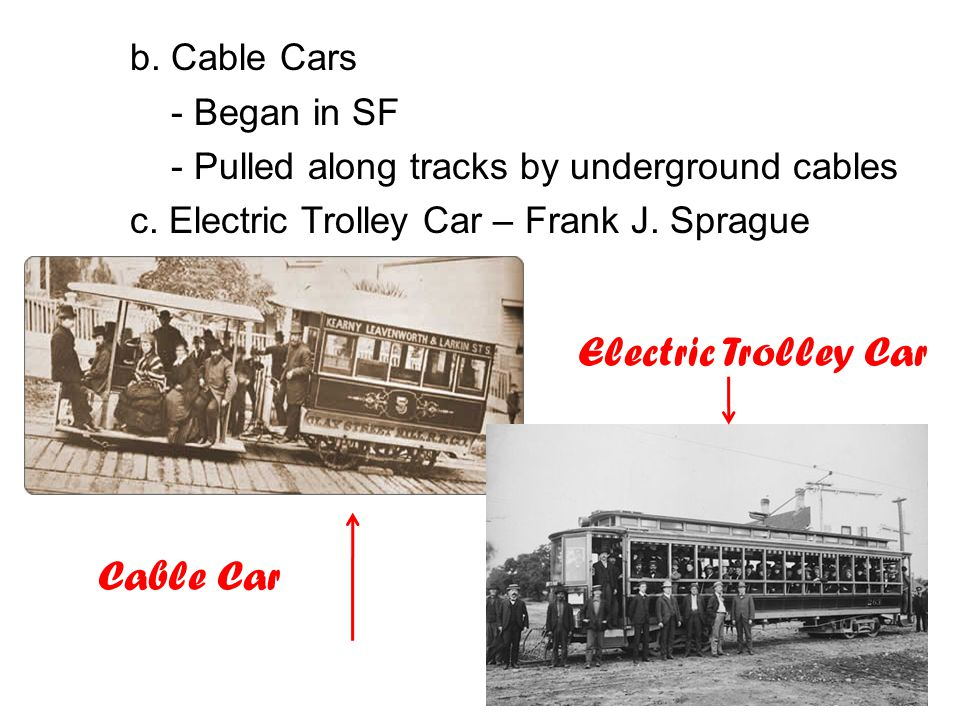 b. Cable Cars Electric Trolley Car Cable Car - Began in SF