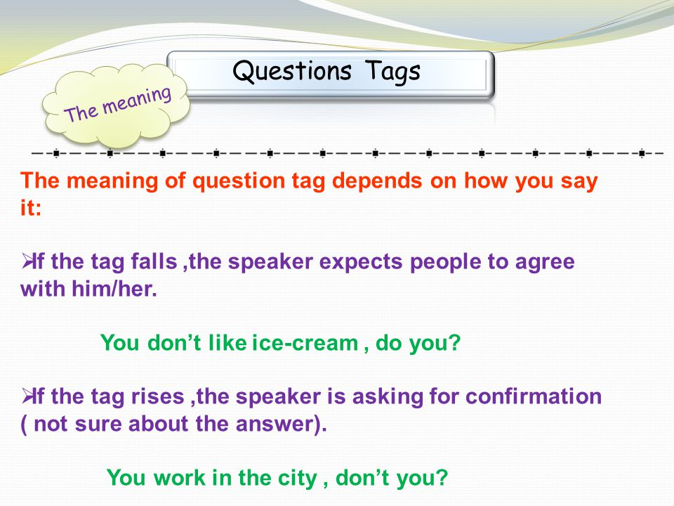 Questions Tags The meaning of question tag depends on how you say it: