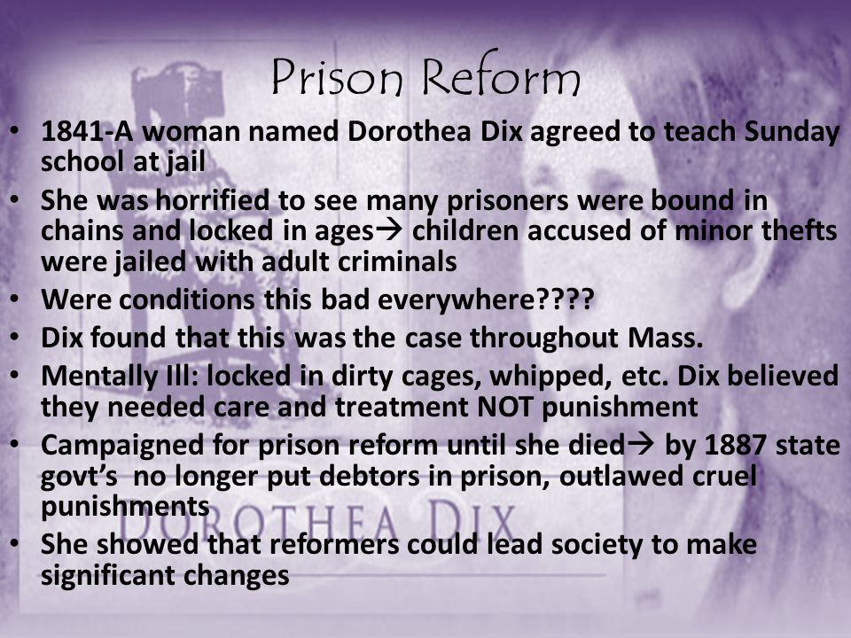 Prison Reform 1841-A woman named Dorothea Dix agreed to teach Sunday school at jail.