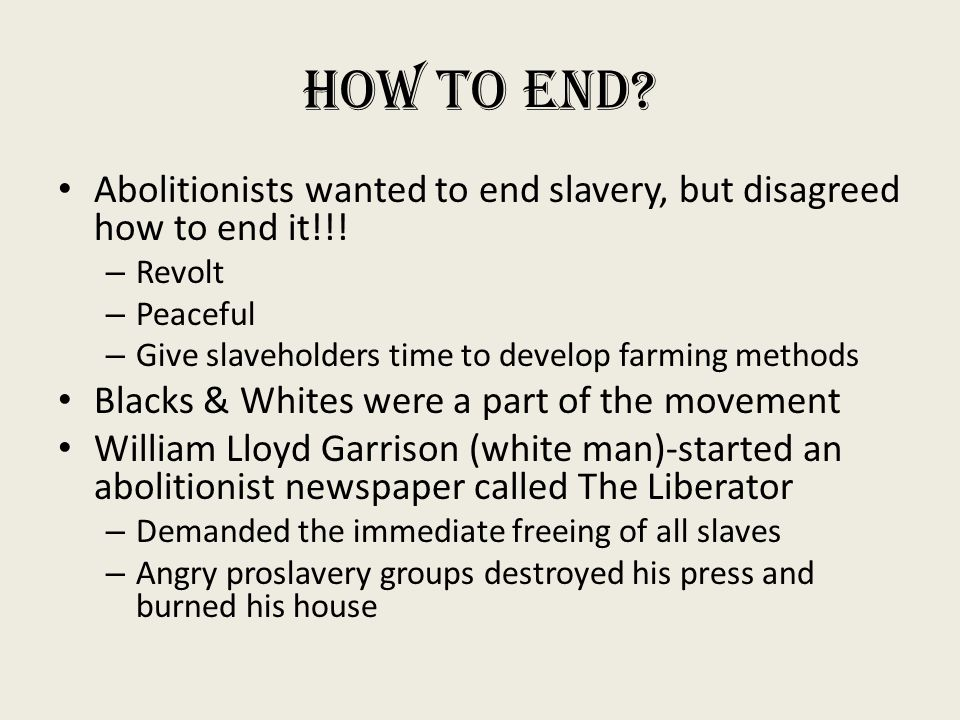 How to End Abolitionists wanted to end slavery, but disagreed how to end it!!! Revolt. Peaceful.