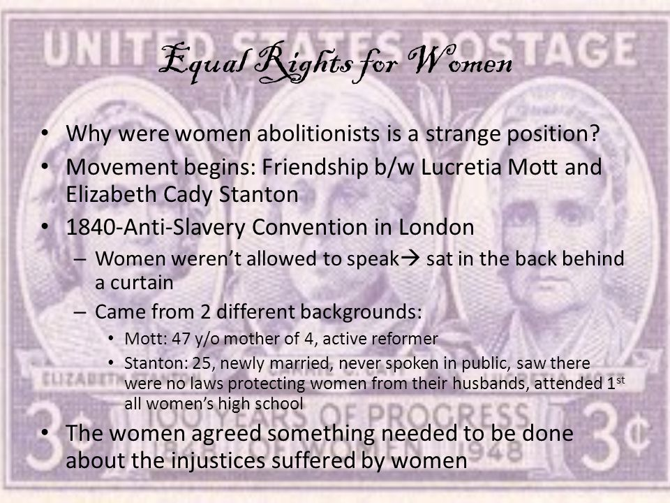 Equal Rights for Women Why were women abolitionists is a strange position Movement begins: Friendship b/w Lucretia Mott and Elizabeth Cady Stanton.