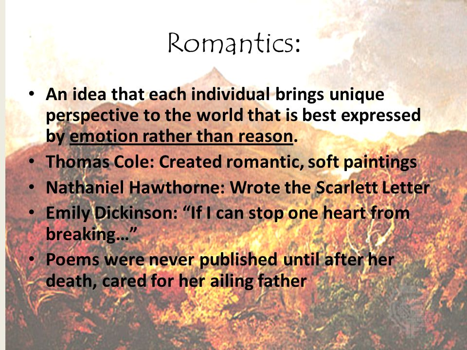 Romantics: An idea that each individual brings unique perspective to the world that is best expressed by emotion rather than reason.