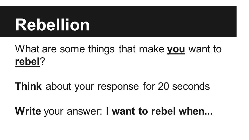Rebellion What are some things that make you want to rebel