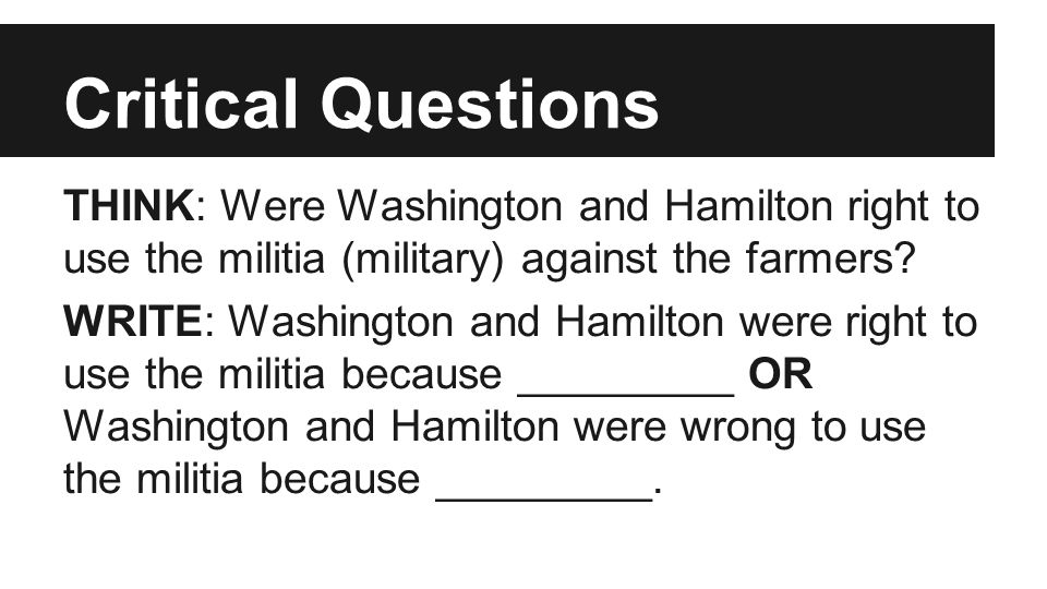Critical Questions THINK: Were Washington and Hamilton right to use the militia (military) against the farmers