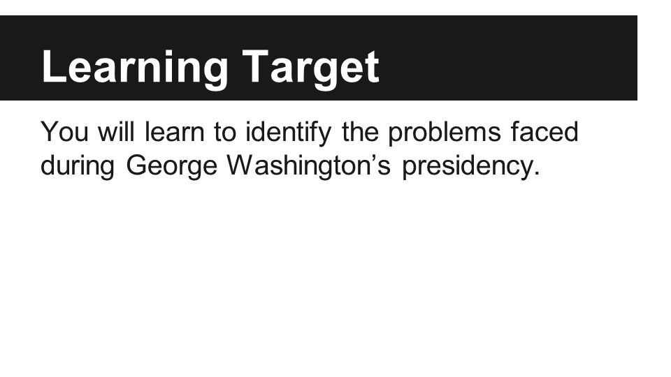 Learning Target You will learn to identify the problems faced during George Washington's presidency.