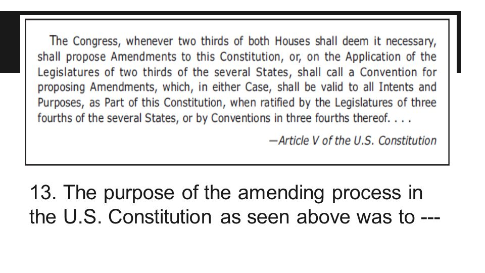13. The purpose of the amending process in the U. S
