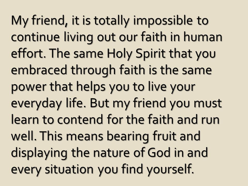 My friend, it is totally impossible to continue living out our faith in human effort.