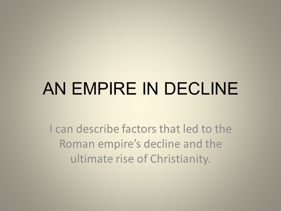 AN EMPIRE IN DECLINE I can describe factors that led to the Roman empire's decline and the ultimate rise of Christianity.
