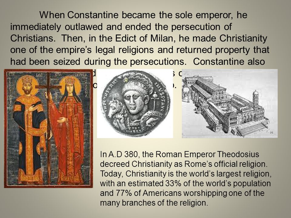 When Constantine became the sole emperor, he immediately outlawed and ended the persecution of Christians. Then, in the Edict of Milan, he made Christianity one of the empire's legal religions and returned property that had been seized during the persecutions. Constantine also built churches, used Christian symbols on coins, and made Sunday a holy day of rest and worship.