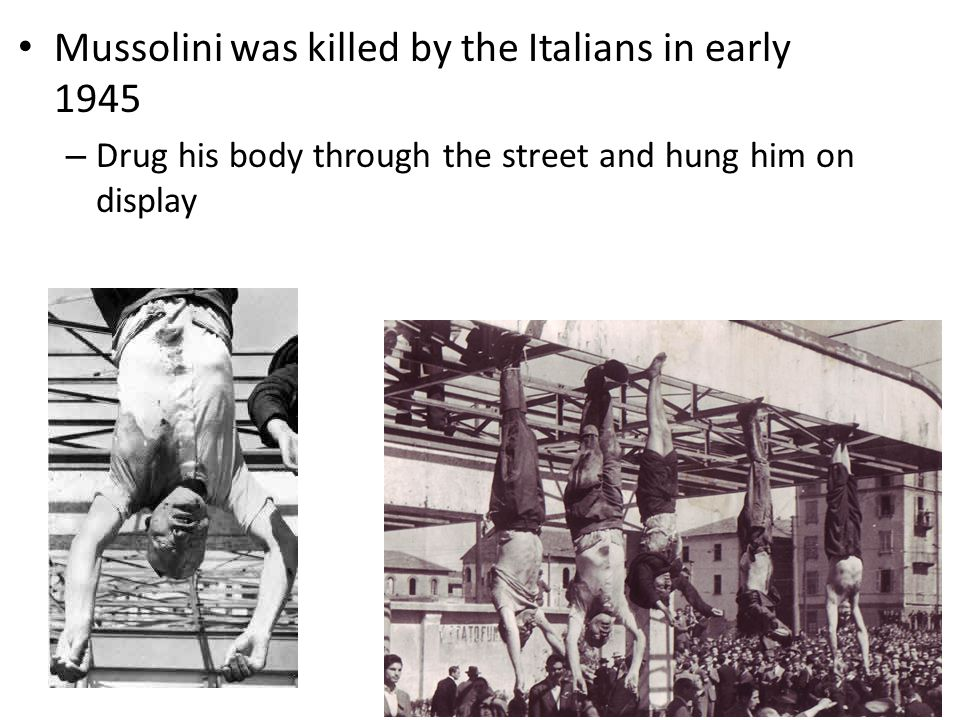 Mussolini was killed by the Italians in early 1945