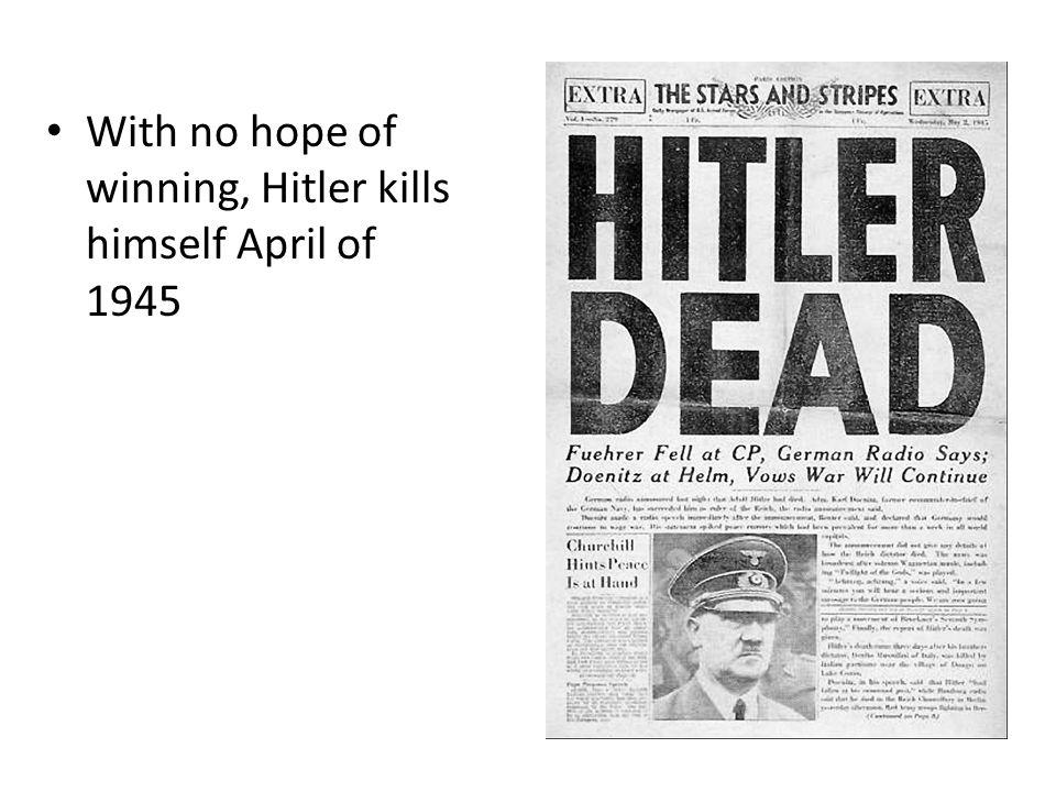 With no hope of winning, Hitler kills himself April of 1945