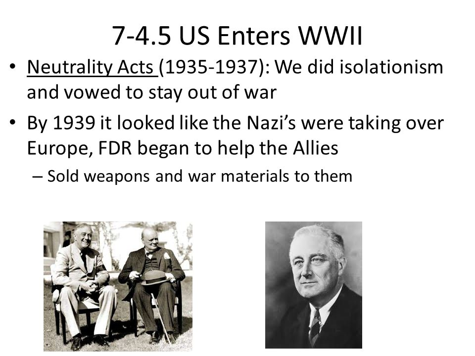 7-4.5 US Enters WWII Neutrality Acts (1935-1937): We did isolationism and vowed to stay out of war.