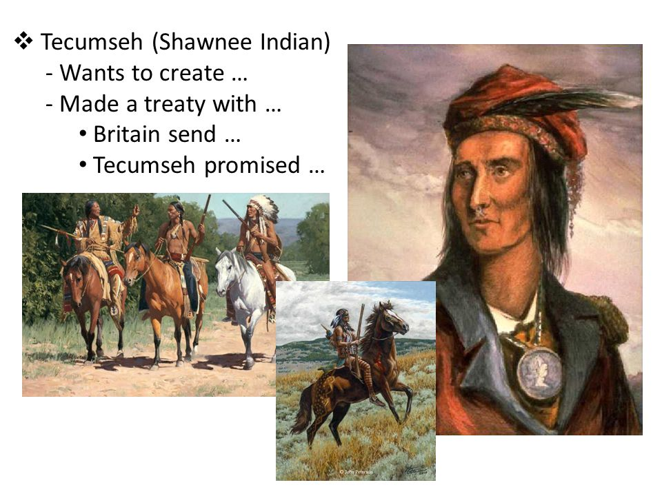Tecumseh (Shawnee Indian) Wants to create … Made a treaty with …