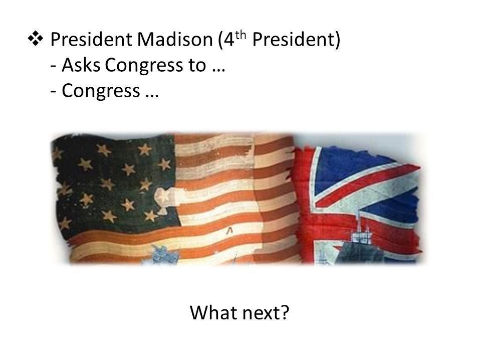 President Madison (4th President) Asks Congress to … Congress …