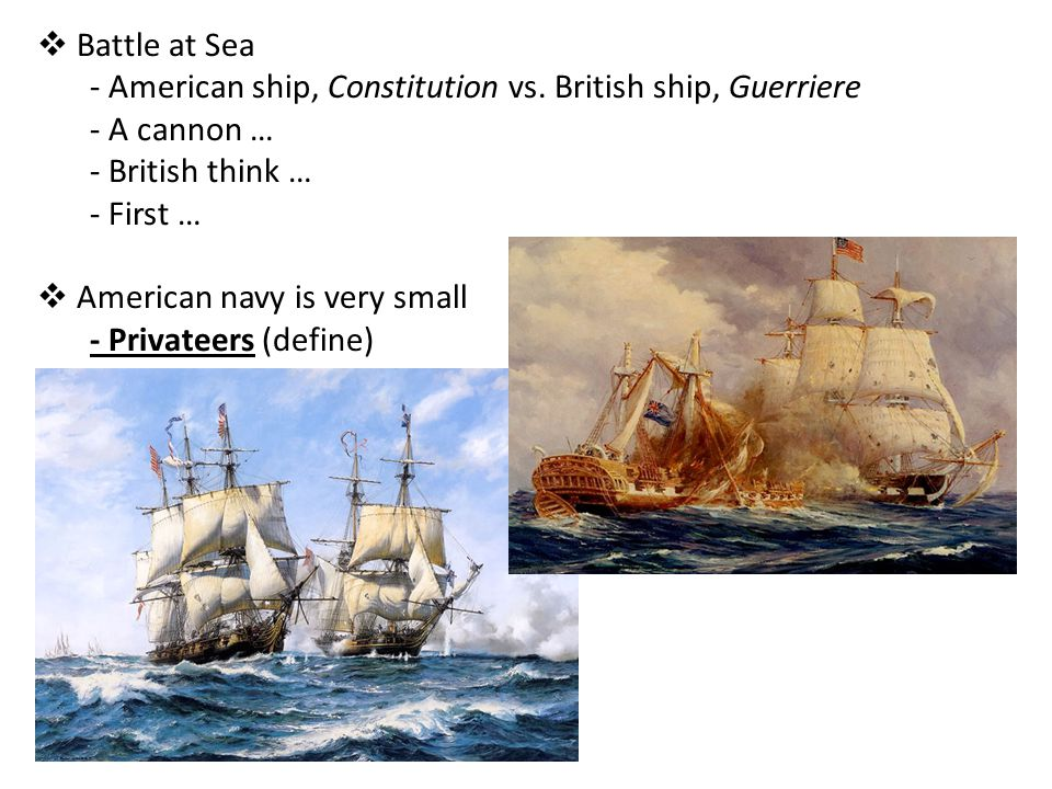 Battle at Sea American ship, Constitution vs. British ship, Guerriere. A cannon … British think …