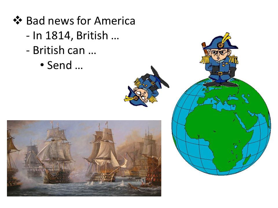 Bad news for America In 1814, British … British can … Send …