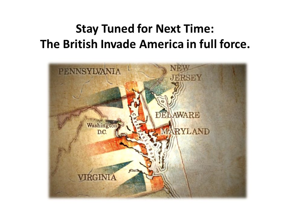 Stay Tuned for Next Time: The British Invade America in full force.
