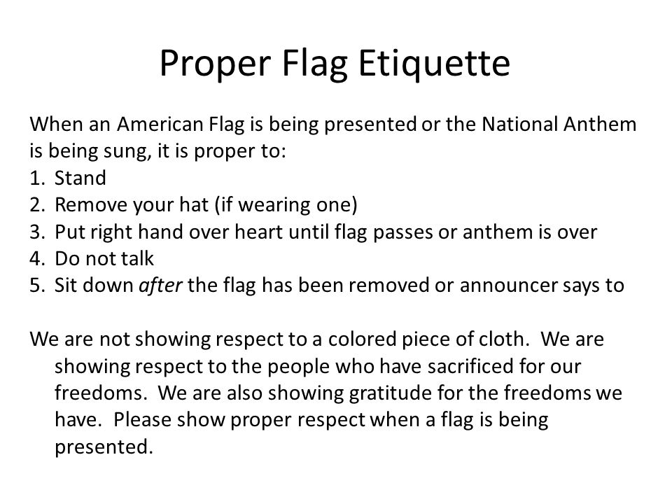Proper Flag Etiquette When an American Flag is being presented or the National Anthem is being sung, it is proper to: