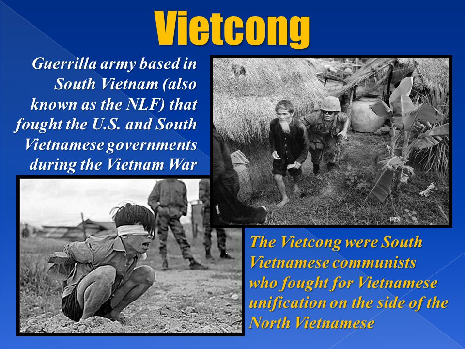 Vietcong Guerrilla army based in South Vietnam (also known as the NLF) that fought the U.S. and South Vietnamese governments during the Vietnam War.