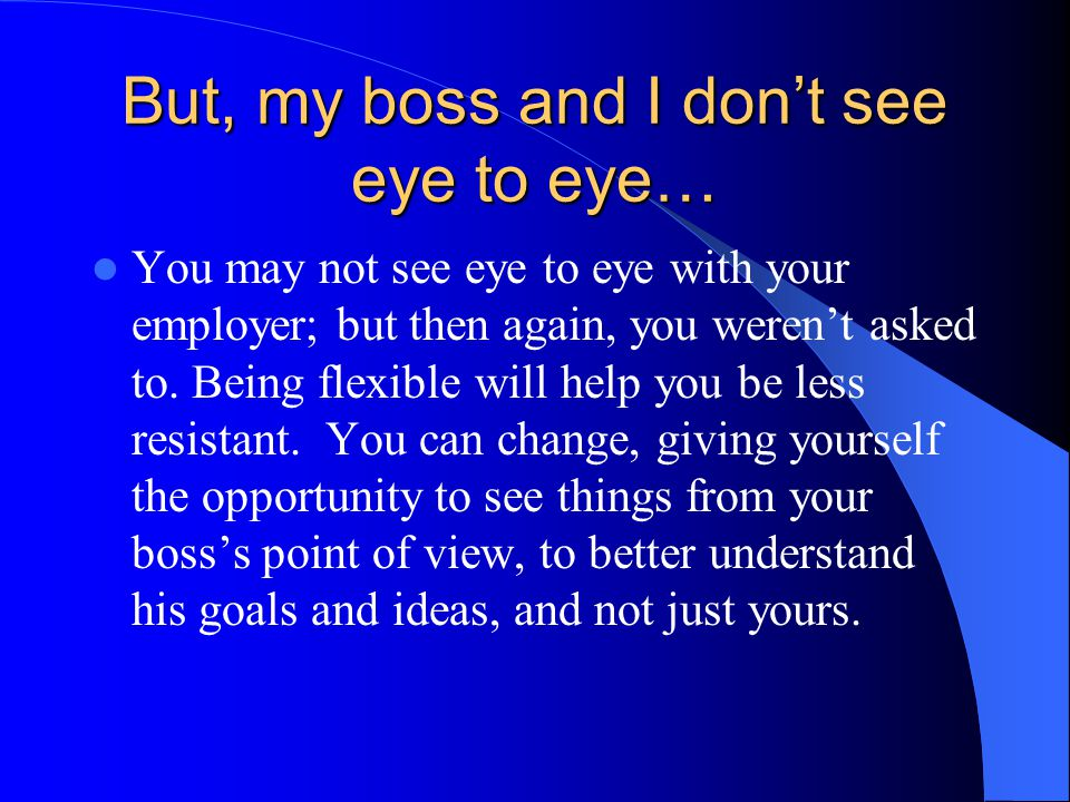 But, my boss and I don't see eye to eye…