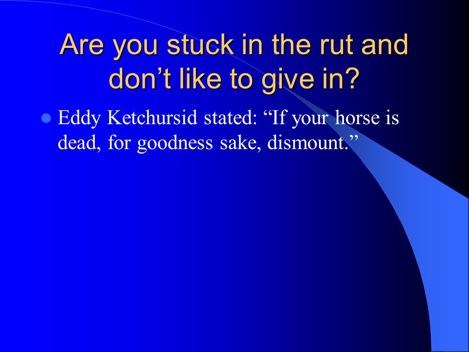 Are you stuck in the rut and don't like to give in