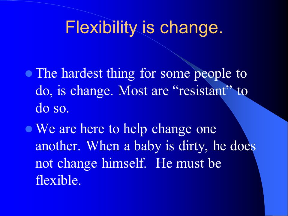Flexibility is change. The hardest thing for some people to do, is change. Most are resistant to do so.