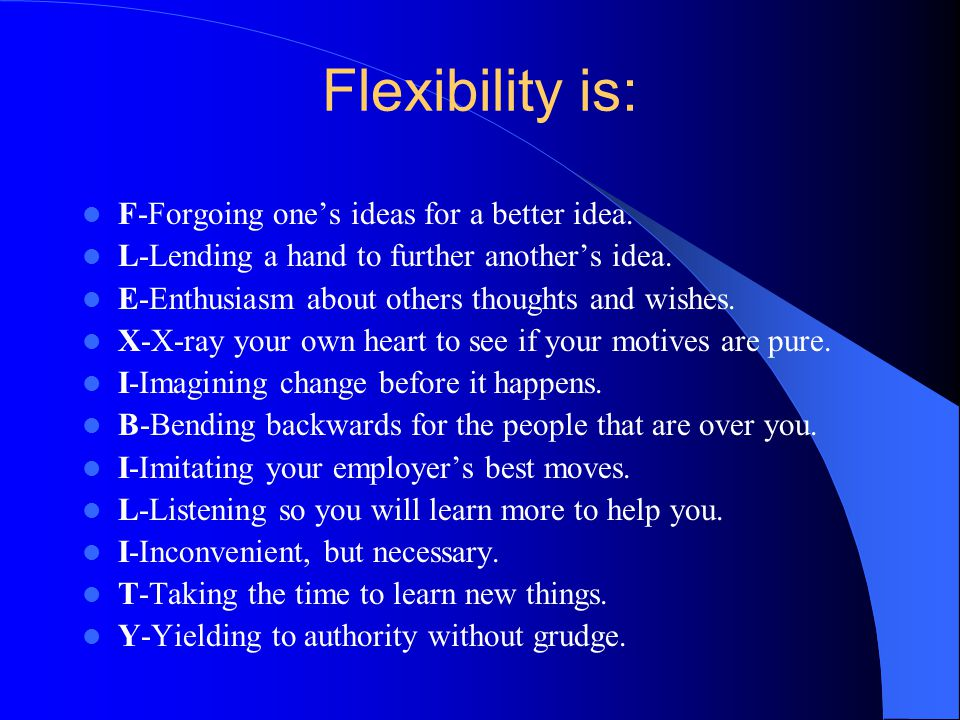 Flexibility is: F-Forgoing one's ideas for a better idea.